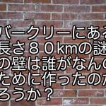 バークリーにある長さ80kmの謎の壁は誰がなんのために作ったのだろうか?