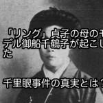 「リング」貞子の母のモデル御船千鶴子が起こした千里眼事件の真実とは?