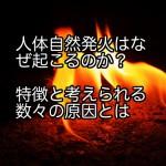 人体自然発火はなぜ起こるのか?特徴と考えられる数々の原因とは