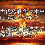 古代核戦争は本当に起きたのか?人類滅亡は過去に経験している?