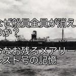 なぜ船員全員が消えたのか?今なお残るメアリーセレスト号の記憶