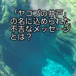 「ヤコブの井戸」の名に込められた不吉なメッセージとは?