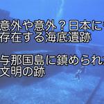 意外や意外?日本にも存在する海底遺跡 与那国島に鎮められた文明の跡