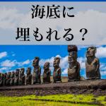 イースター島は『未来の海底遺跡』になるかも?モアイ像も消滅の危機
